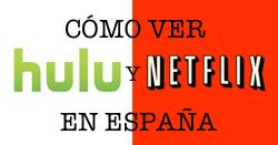 Cómo ver Hulu y Netflix en España
